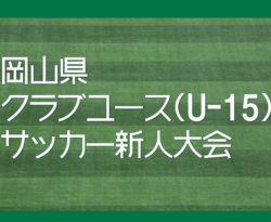 2017年度 第20回岡山県クラブユースサッカー新人大会(U-15)  優勝はJフィールド岡山!