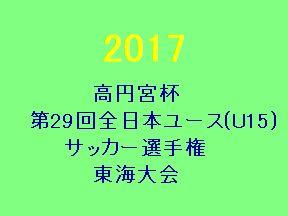 2017 高円宮杯第29回全日本ユース(U-15)サッカー選手権 東海地域予選 優勝はJFAアカデミー福島