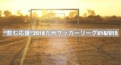 """""""飲む応援""""2018九州サッカーリーグU16/U15 チャンピオンシップトーナメント!12/8結果掲載!12/92回戦結果情報お待ちしています!"""