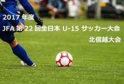 2017年度 JFA第22回全日本 U-15 サッカー大会北信越大会 全国大会出場チーム決定!