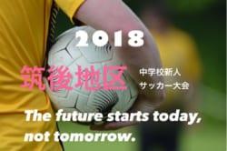 2018 筑後地区中学校新人サッカー大会  <筑後地区> 優勝は 諏訪中!! 最終結果情報