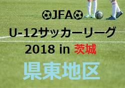 2018年度 JFA U-12サッカーリーグ2018 in 茨城 県東地区 前期結果掲載!後期リーグ情報お待ちしております!