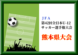 2018年度JFA第42回全日本U-12サッカー選手権大会 熊本大会 結果表掲載!4-5回戦は11/17
