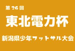 2018年度 第26回東北電力杯新潟県少年フットサル大会【組合せ情報お待ちしています!】2019/1/19、20開催