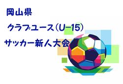 2018年度 第21回岡山県クラブユースサッカー新人(U-15)大会  11/17,18結果掲載!次回は11/23~25開催!