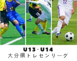 2018年度 U-13・U-14 大分県トレセンリーグ 大会結果&優秀選手掲載!