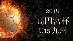 2018年度 第30回 高円宮杯九州ユースU-15サッカー選手権大会  結果表掲載!