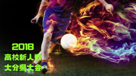 2018年度  大分県高等学校新人大会サッカー競技 情報お待ちしております!