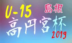 高円宮杯 JFA U-15 サッカーリーグ 2019 島根県 3/2,3 結果速報