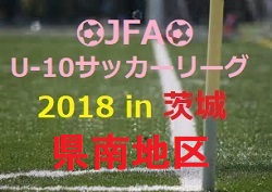 2018年度 JFA U-12サッカーリーグ2018 in 茨城 県南地区【U-10】組合せ、結果情報お待ちしております