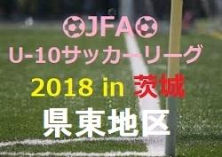 2018年度 JFA U-12サッカーリーグ2018 in 茨城 県東地区【U-10】組合せ、結果情報お待ちしております