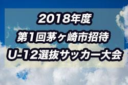 2018年度 第1回茅ヶ崎市招待 U-12選抜サッカー大会(神奈川県) 優勝は横須賀市選抜! 情報ありがとうございます!