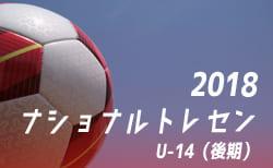 2018年度ナショナルトレセンU-14〈後期〉東北参加メンバー発表!!