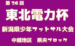 2018年度 第26回東北電力杯新潟県少年フットサル大会中越地区県央ブロック予選【2次リーグFブロック12/16開催!】結果情報お待ちしています。