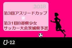 2018年度 第3回アスリードCUP・第31回 8都県少女サッカー大会 茨城県予選 優勝は東小沢FCバンビーナ!
