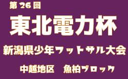 2018年度 第26回東北電力杯新潟県少年フットサル大会中越地区魚沼柏崎ブロック予選 12/8開催!結果情報お待ちしています!