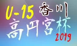 2019年度 香川県 高円宮杯 JFA U-15サッカーリーグ Kリーグ【前期】3/16結果速報!情報お待ちしています!