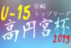 高円宮杯JFA U-15サッカーリーグ2019 宮崎県トップリーグ 結果速報!2/23.24情報お待ちしています。