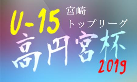 高円宮杯JFA U-15サッカーリーグ2019 宮崎県トップリーグ 結果更新!次回3/21情報お待ちしています!