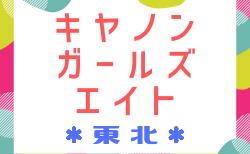 2018年度 JFA東北キヤノンガールズ・エイト(U-12)組合せ決定・宮城選抜メンバー掲載!3/9,10開催!