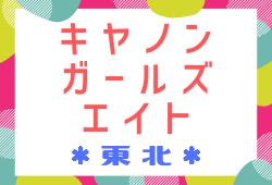2018年度 JFA東北キヤノンガールズ・エイト(U-12)最終結果!優勝は青森県TC!