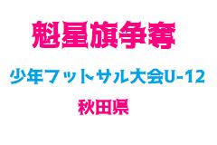 2018年度(秋田県)第3回魁星旗争奪少年フットサル大会(U-12)1/19,20結果速報!