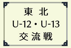 2018年度 東北トレセンU-12・U-13交流大会 組合せ&参加メンバー掲載!情報お待ちしております!