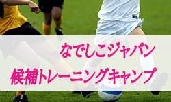 参加メンバー・スケジュール発表!なでしこジャパン(日本女子代表)候補トレーニングキャンプ(1/31-2/4@静岡)