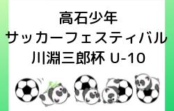 2018年度 第51回高石少年サッカーフェスティバル 川淵三郎杯U-10【大阪府】2/23.24開催!組合せ掲載!