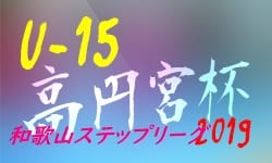 高円宮杯 JFA U-15サッカーリーグ2019 和歌山ステップリーグ 9/21,22,23判明分結果 次戦は9/29