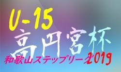 高円宮杯 JFA U-15サッカーリーグ2019 和歌山ステップリーグ 9/14,15,16結果掲載(判明分)!