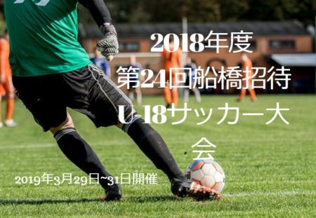 2018年度 第24回船橋招待U-18サッカー大会【千葉県】組合せ情報解禁!!3/29~31開催!