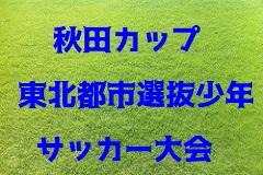 2018年度 第24回秋田カップ東北都市選抜少年サッカー大会結果掲載!優勝は八戸TC!