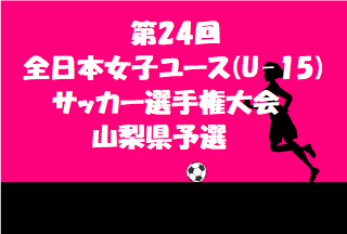 2019年度 第24回全日本女子ユース(U-15)サッカー選手権大会 山梨県予選