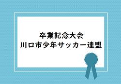 2018年度 卒業記念大会(川口市少年サッカー連盟)【埼玉県】結果情報お待ちしています!
