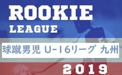 球蹴男児ルーキーリーグU16九州2019 入替戦10/13!個人賞掲載!