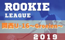 関西U-16~Groeien~2019(グロイエン・U-16ルーキーリーグ)7/21結果更新 次戦は7/28