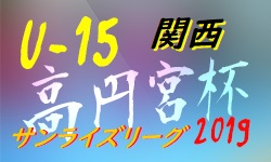 高円宮杯JFA U-15サッカーリーグ2019 関西サンライズリーグ 7/21全結果 次節は8/31