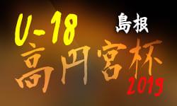 7/14まで結果掲載  高円宮杯JFA U-18サッカーリーグ2019 島根