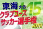 愛知、岐阜で県大会終了 クラ選U-15東海大会 | 2019年度 パロマカップ 第34回日本クラブユース選手権 U-15 東海大会 6/22開幕