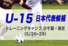 【U-15日本代表候補】参加メンバー・スケジュール発表!トレーニングキャンプ 5/26-29@東京/千葉