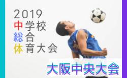 2019年度 大阪中学校サッカー選手権大会 中央大会 7/20リーグ戦 結果掲載!第3節は7/22
