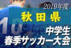 優勝は大曲中 秋田県中学春季  | 2019年度 第60回秋田県中学校春季サッカー大会