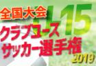 8/19ラウンド32 組合せ決定!2019年度【全国大会】第34回日本クラブユースサッカー選手権(U-15)大会