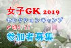 5/27〆切迫る!女子GK参加者募集!JFA主催 2019セレクションキャンプ@清水ナショナルTC J-STEP 6/28~6/30開催決定!
