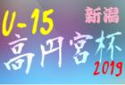 髙円宮杯JFA U-15サッカーリーグ2019新潟県 10/19,20結果掲載!次10/22