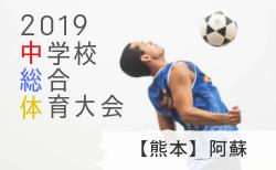 大会結果募集 中体連 阿蘇 U-15 6/22,23 | 2019年度 阿蘇郡市中学校総合体育大会サッカー競技 熊本