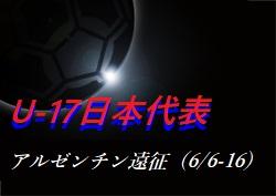 東福岡高・荒木が10番背負う!メンバー・スケジュール発表!U-17日本代表 アルゼンチン遠征(6/6-16)