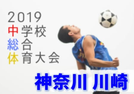 優勝は玉川!2019年度 神奈川県中学校総合体育大会 サッカー 川崎ブロック大会