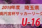2019年度高円宮杯U-16サッカーリーグ 11/12までの結果掲載!南部SSAリーグ終了!埼玉